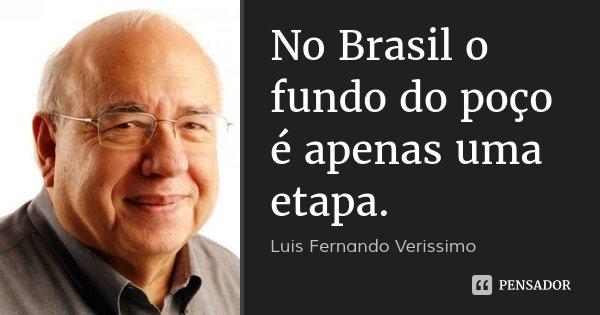 No Brasil o fundo do poço é apenas uma etapa.... Frase de Luis Fernando Verissimo.