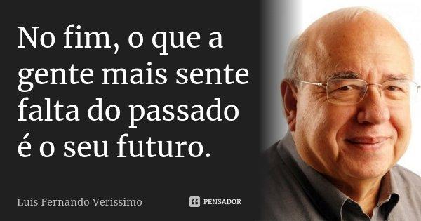 No fim, o que a gente mais sente falta do passado é o seu futuro.... Frase de Luís Fernando Veríssimo.