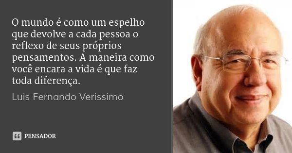 O mundo é como um espelho que devolve a cada pessoa o reflexo de seus próprios pensamentos. A maneira como você encara a vida é que faz toda diferença.... Frase de Luis Fernando Verissimo.