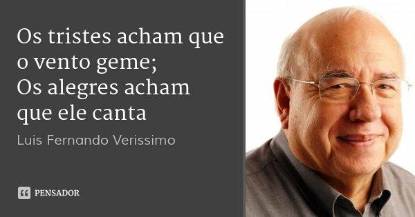 Os tristes acham que o vento geme; Os alegres acham que ele canta... Frase de Luis Fernando Verissimo.