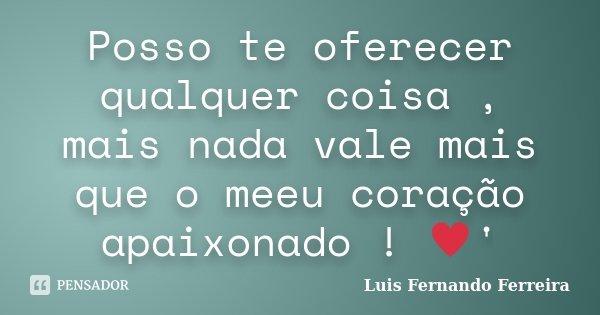 Posso te oferecer qualquer coisa , mais nada vale mais que o meeu coração apaixonado ! ♥'... Frase de Luis Fernando Ferreira.