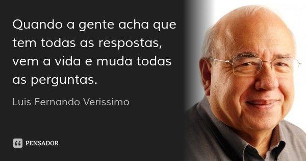 Quando a gente acha que tem todas as respostas, vem a vida e muda todas as perguntas.... Frase de Luis Fernando Verissimo.