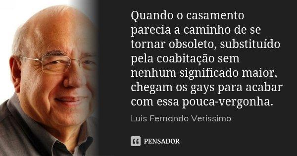 Quando o casamento parecia a caminho de se tornar obsoleto, substituído pela coabitação sem nenhum significado maior, chegam os gays para acabar com essa pouca-... Frase de Luis Fernando Veríssimo.
