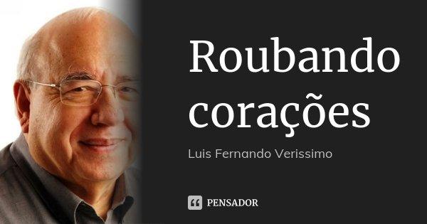 Roubando corações... Frase de Luis Fernando Veríssimo.
