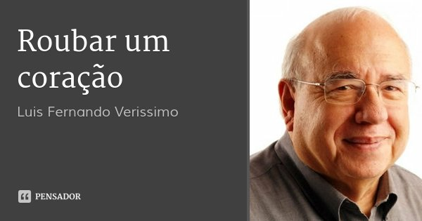 Roubar um coração... Frase de Luis Fernando Veríssimo.