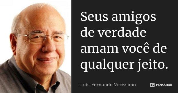 Seus amigos de verdade amam você de qualquer jeito.... Frase de Luis Fernando Verissimo.