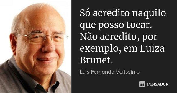 Só acredito naquilo que posso tocar. Não acredito, por exemplo, em Luiza Brunet.... Frase de Luis Fernando Veríssimo.
