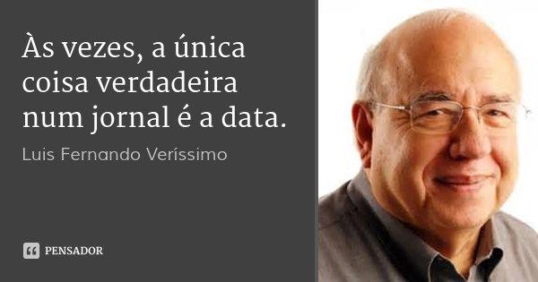 Às vezes, a única coisa verdadeira num jornal é a data.... Frase de Luis Fernando Verissimo.
