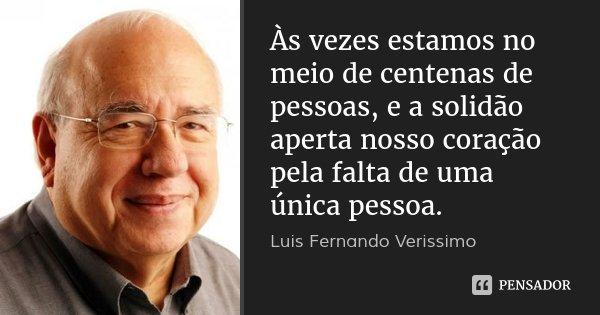 Às vezes estamos no meio de centenas de pessoas, e a solidão aperta nosso coração pela falta de uma única pessoa.... Frase de Luis Fernando Verissimo.