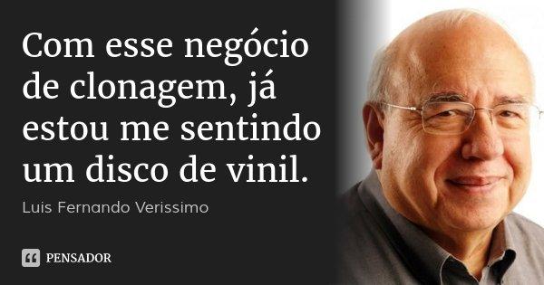 Com esse negócio de clonagem, já estou me sentindo um disco de vinil.... Frase de Luis Fernando Verissimo.
