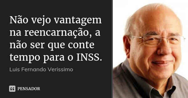 Não vejo vantagem na reencarnação, a não ser que conte tempo para o INSS.... Frase de Luís Fernando Veríssimo.