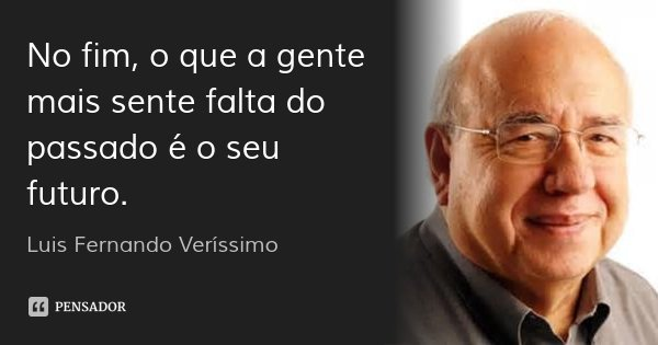 No fim, o que a gente mais sente falta do passado é o seu futuro.... Frase de Luis Fernando Verissimo.