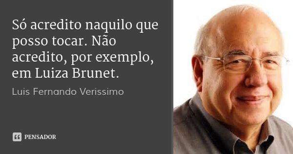 Só acredito naquilo que posso tocar. Não acredito, por exemplo, em Luiza Brunet.... Frase de Luis Fernando Verissimo.