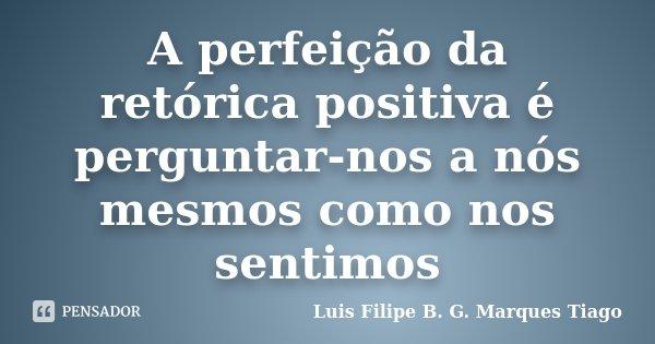 A perfeição da retórica positiva é perguntar-nos a nós mesmos como nos sentimos... Frase de Luis Filipe B. G. Marques Tiago.