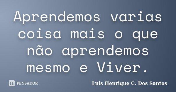 Aprendemos varias coisa mais o que não aprendemos mesmo e Viver.... Frase de Luis Henrique C. Dos Santos.