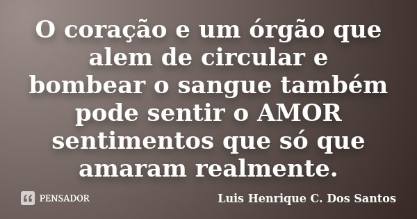 O coração e um órgão que alem de circular e bombear o sangue também pode sentir o AMOR sentimentos que só que amaram realmente.... Frase de Luis Henrique C. Dos Santos.
