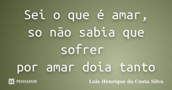 Sei o que é amar, so não sabia que sofrer por amar doia tanto... Frase de Luis Henrique da Costa Silva.
