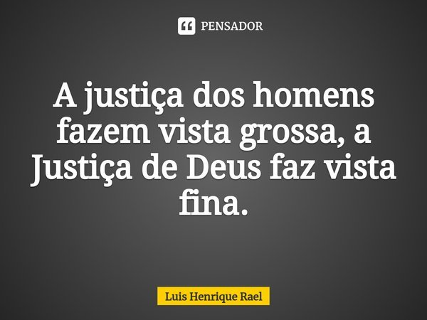 A justiça dos homens fazem vista grossa, a Justiça de Deus faz vista fina.... Frase de Luis Henrique Rael.