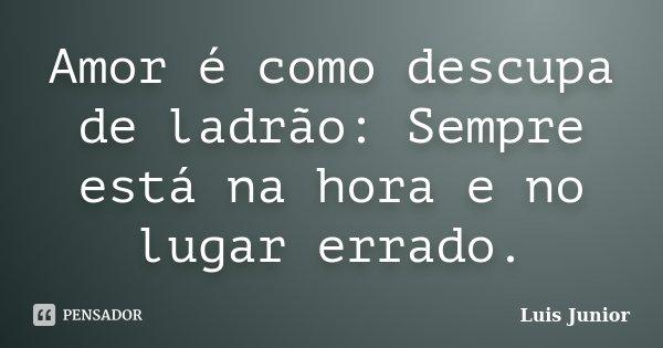 Amor é como descupa de ladrão: Sempre está na hora e no lugar errado.... Frase de Luis Junior.