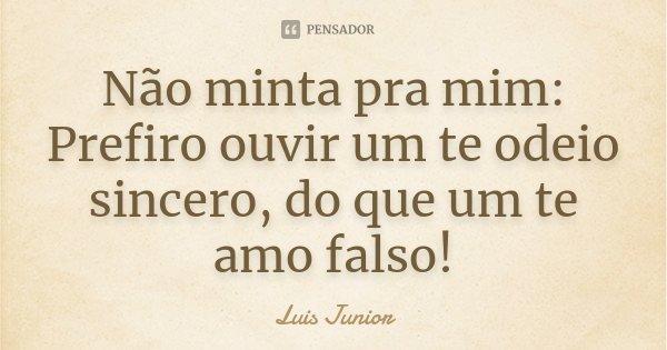Não minta pra mim: Prefiro ouvir um te odeio sincero, do que um te amo falso!... Frase de Luis Junior.