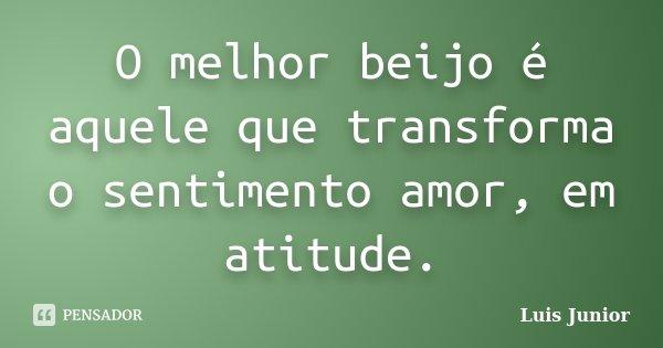 O melhor beijo é aquele que transforma o sentimento amor, em atitude.... Frase de Luis Junior.