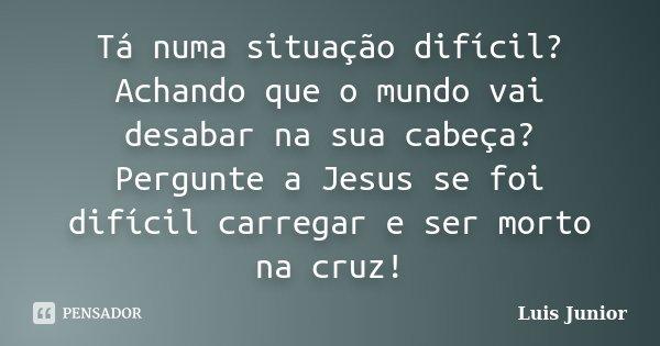 Tá numa situação difícil? Achando que o mundo vai desabar na sua cabeça? Pergunte a Jesus se foi difícil carregar e ser morto na cruz!... Frase de Luis Junior.