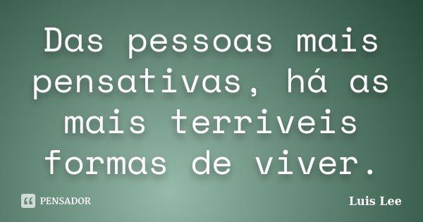 Das pessoas mais pensativas, há as mais terriveis formas de viver.... Frase de Luis Lee.