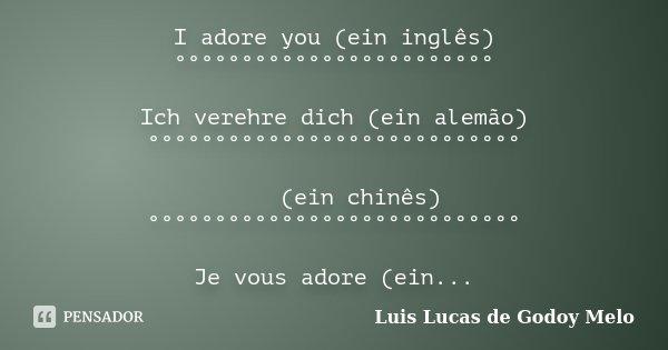 I adore you (ein inglês) °°°°°°°°°°°°°°°°°°°°°°°° Ich verehre dich (ein alemão) °°°°°°°°°°°°°°°°°°°°°°°°°°°° 我愛你 (ein chinês) °°°°°°°°°°°°°... Frase de Luis Lucas de Godoy Melo.