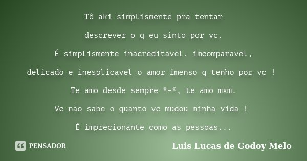 Tô aki simplismente pra tentar descrever o q eu sinto por vc. É simplismente inacreditavel, imcomparavel, delicado e inesplicavel o amor imenso q tenho por vc !... Frase de Luis Lucas de Godoy Melo.