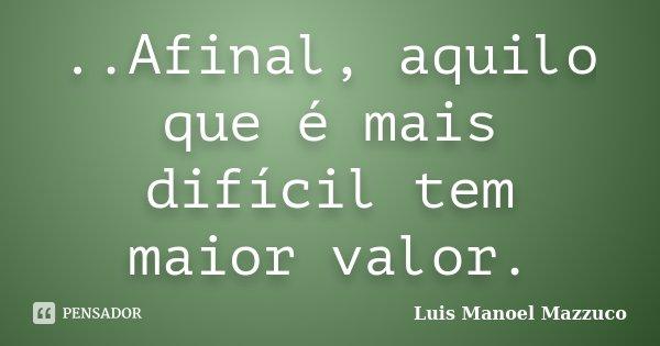 ..Afinal, aquilo que é mais difícil tem maior valor.... Frase de Luis Manoel Mazzuco.