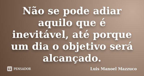 Não se pode adiar aquilo que é inevitável, até porque um dia o objetivo será alcançado.... Frase de Luis Manoel Mazzuco.