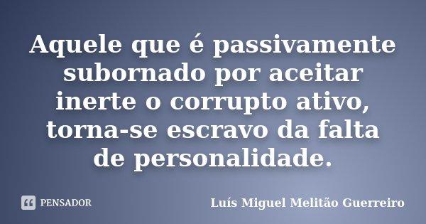 Aquele que é passivamente subornado por aceitar inerte o corrupto ativo, torna-se escravo da falta de personalidade.... Frase de Luís Miguel Melitão Guerreiro.