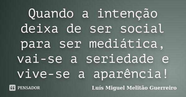 Quando a intenção deixa de ser social para ser mediática, vai-se a seriedade e vive-se a aparência!... Frase de Luís Miguel Melitão Guerreiro.