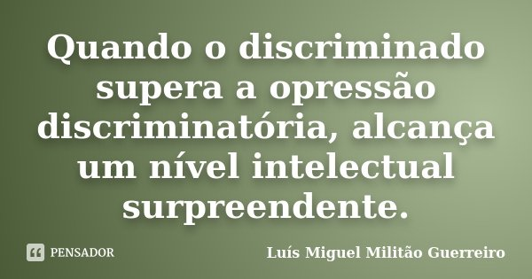 Quando o discriminado supera a opressão discriminatória, alcança um nível intelectual surpreendente.... Frase de Luís Miguel Militão Guerreiro.