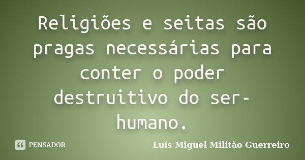 Religiões e seitas são pragas necessárias para conter o poder destruitivo do ser-humano.... Frase de Luís Miguel Militão Guerreiro.