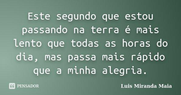 Este segundo que estou passando na terra é mais lento que todas as horas do dia, mas passa mais rápido que a minha alegria.... Frase de Luís Miranda Maia.