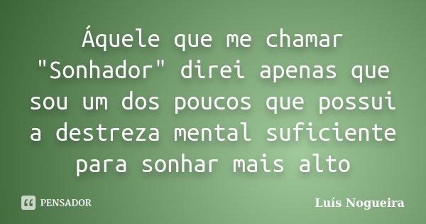 """Áquele que me chamar """"Sonhador"""" direi apenas que sou um dos poucos que possui a destreza mental suficiente para sonhar mais alto... Frase de Luís Nogueira."""