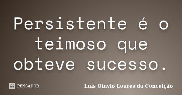Persistente é o teimoso que obteve sucesso.... Frase de Luís Otávio Loures da Conceição.