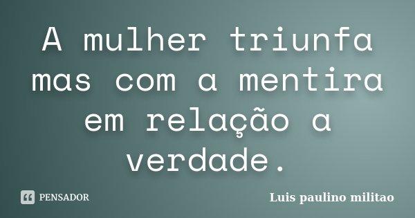 A mulher triunfa mas com a mentira em relação a verdade.... Frase de Luís Paulino militao.