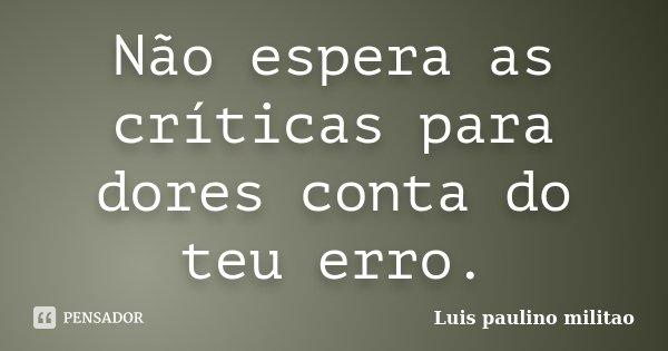 Não espera as críticas para dores conta do teu erro.... Frase de Luís Paulino militao.