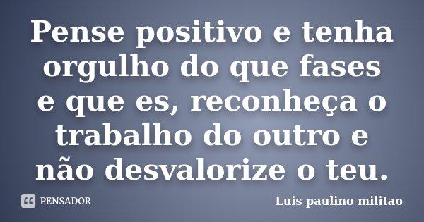 Pense positivo e tenha orgulho do que fases e que es, reconheça o trabalho do outro e não desvalorize o teu.... Frase de Luís Paulino militao.