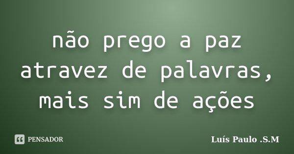 não prego a paz atravez de palavras, mais sim de ações... Frase de Luís Paulo .S.M.