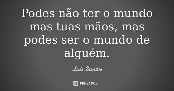 Podes não ter o mundo mas tuas mãos, mas podes ser o mundo de alguém.... Frase de Luís Santos.