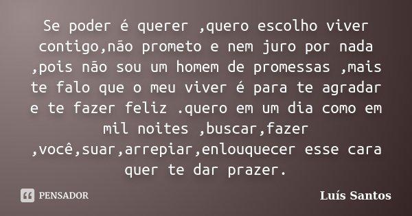 Se poder é querer ,quero escolho viver contigo,não prometo e nem juro por nada ,pois não sou um homem de promessas ,mais te falo que o meu viver é para te agrad... Frase de luis santos.