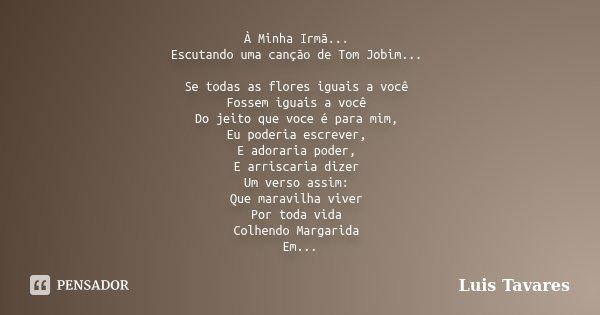 A Minha Irmã... Escutando uma canção de Tom Jobim... Se todas flores iguais a voce Fossem iguais a voce Do jeito que voce é para mim, Eu poderia escrever, E ado... Frase de Luis Tavares.