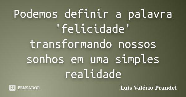 Podemos definir a palavra 'felicidade' transformando nossos sonhos em uma simples realidade... Frase de Luis Valério Prandel.