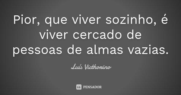 Pior, que viver sozinho, é viver cercado de pessoas de almas vazias.... Frase de Luís Victhorino.