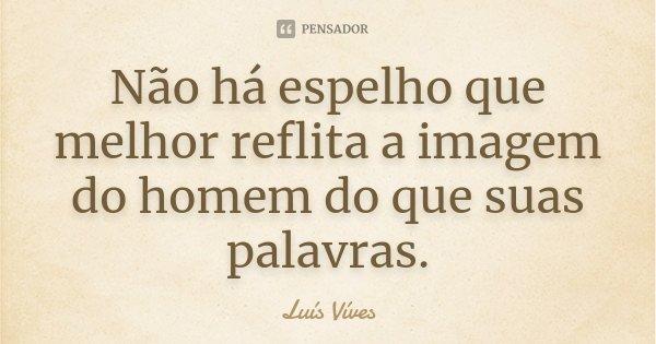 Não há espelho que melhor reflita a imagem do homem do que suas palavras.... Frase de Luís Vives.