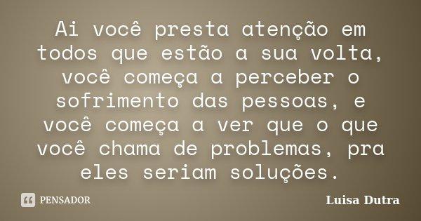 Ai você presta atenção em todos que estão a sua volta, você começa a perceber o sofrimento das pessoas, e você começa a ver que o que você chama de problemas, p... Frase de Luisa Dutra.