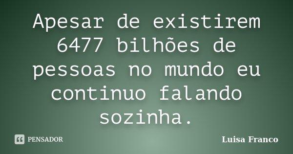 Apesar de existirem 6477 bilhões de pessoas no mundo eu continuo falando sozinha.... Frase de Luisa Franco.
